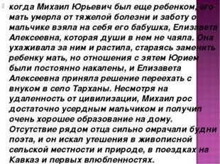 когда Михаил Юрьевич был еще ребенком, его мать умерла от тяжелой болезни и з