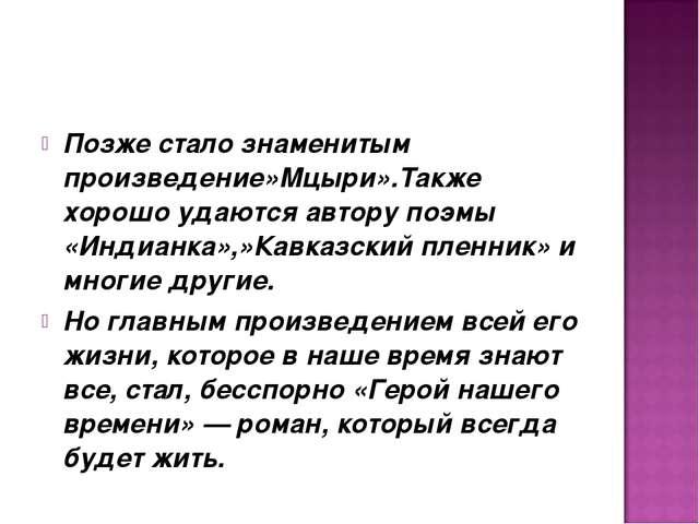 Позже стало знаменитым произведение»Мцыри».Также хорошо удаются автору поэмы...