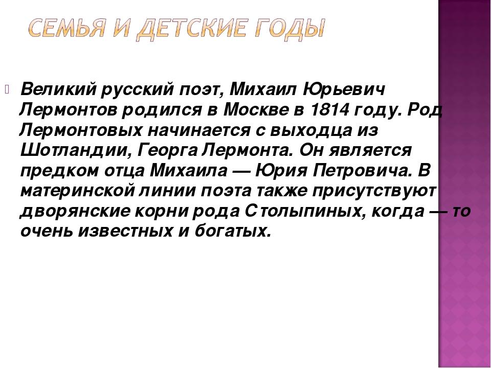 Великий русский поэт,Михаил Юрьевич Лермонтовродился в Москве в 1814 году....