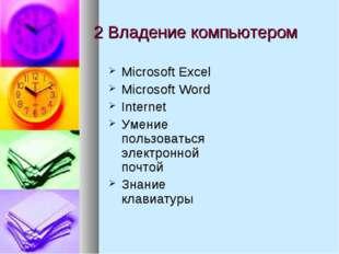 2 Владение компьютером Microsoft Excel Microsoft Word Internet Умение пользов