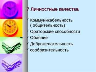 7 Личностные качества Коммуникабельность ( общительность) Ораторские способно