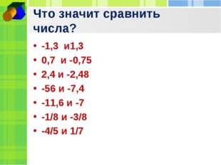 Что значит сравнить числа? -1,3 и1,3 0,7 и -0,75 2,4 и -2,48 -56 и -7,4 -11,6