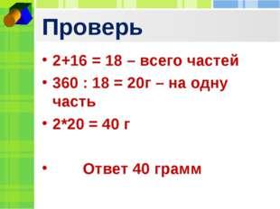 Проверь 2+16 = 18 – всего частей 360 : 18 = 20г – на одну часть 2*20 = 40 г О