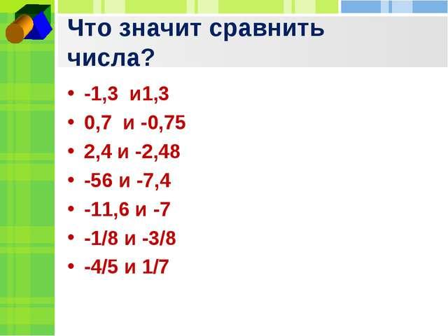 Что значит сравнить числа? -1,3 и1,3 0,7 и -0,75 2,4 и -2,48 -56 и -7,4 -11,6...
