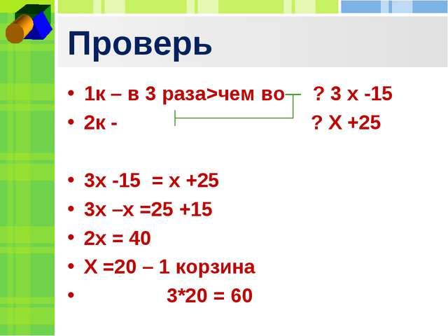 Проверь 1к – в 3 раза>чем во ? 3 х -15 2к - ? Х +25 3х -15 = х +25 3х –х =25...