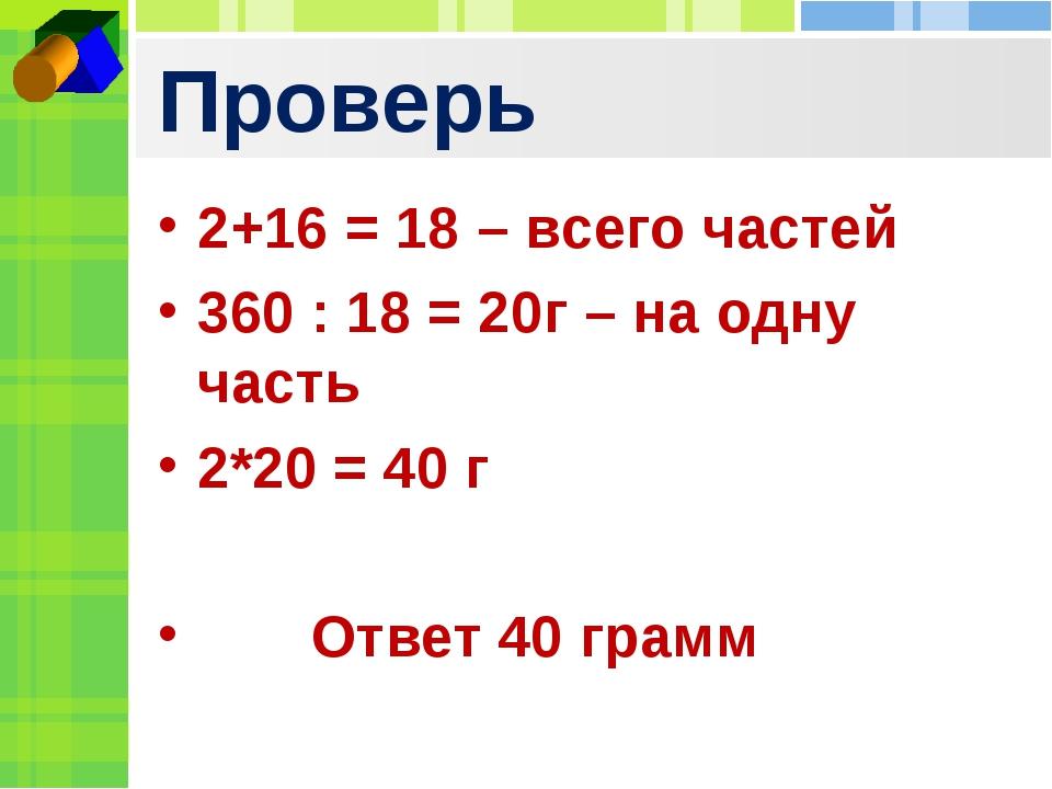 Проверь 2+16 = 18 – всего частей 360 : 18 = 20г – на одну часть 2*20 = 40 г О...