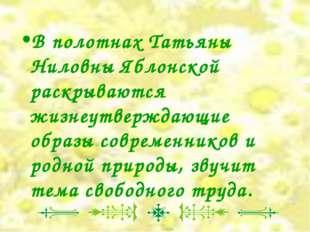 В полотнах Татьяны Ниловны Яблонской раскрываются жизнеутверждающие образы со