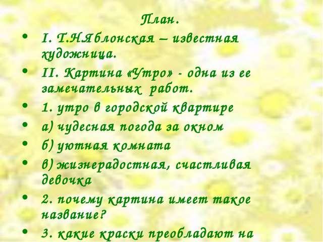 План. I. Т.Н.Яблонская – известная художница. II. Картина «Утро» - одна из ее...