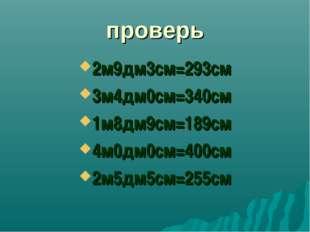 проверь 2м9дм3см=293см 3м4дм0см=340см 1м8дм9см=189см 4м0дм0см=400см 2м5дм5см=