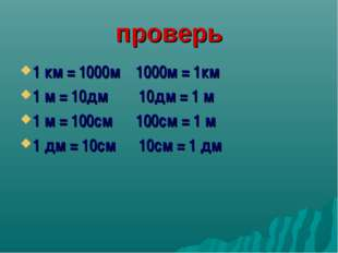 проверь 1 км = 1000м 1000м = 1км 1 м = 10дм 10дм = 1 м 1 м = 100см 100см = 1