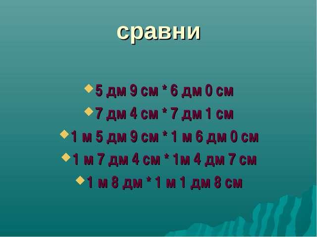 сравни 5 дм 9 см * 6 дм 0 см 7 дм 4 см * 7 дм 1 см 1 м 5 дм 9 см * 1 м 6 дм 0...