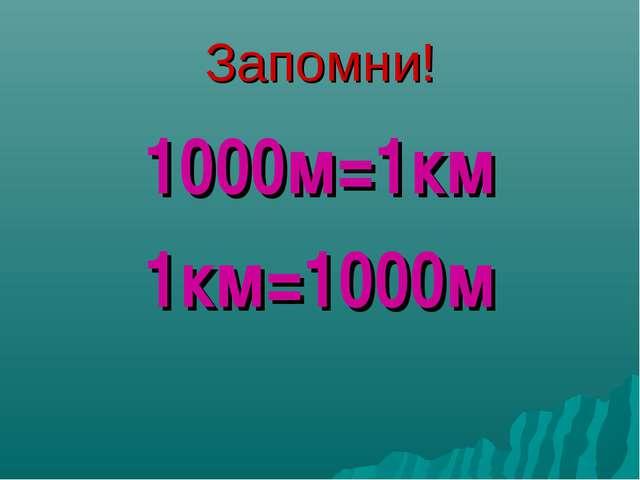 Запомни! 1000м=1км 1км=1000м