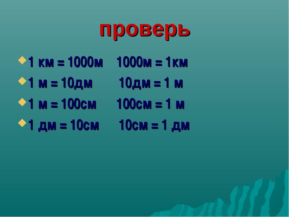 проверь 1 км = 1000м 1000м = 1км 1 м = 10дм 10дм = 1 м 1 м = 100см 100см = 1...