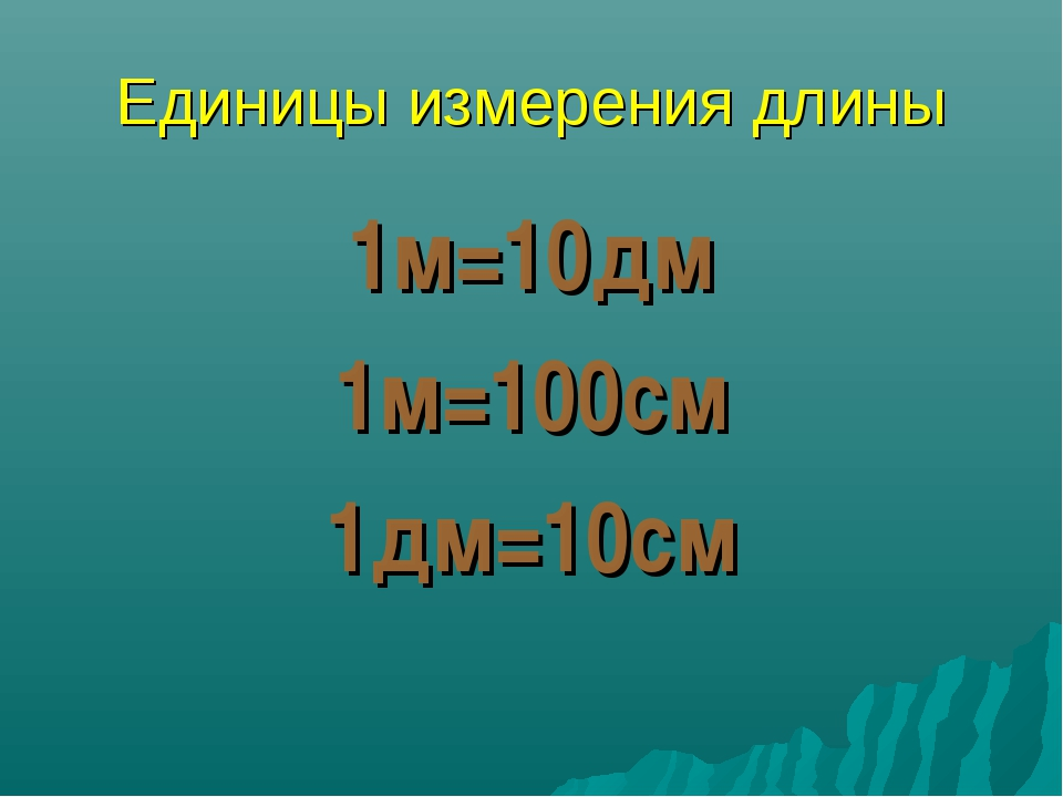 Единицы измерения длины 1м=10дм 1м=100см 1дм=10см