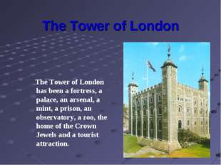The Tower of London The Tower of London has been a fortress, a palace, an ars