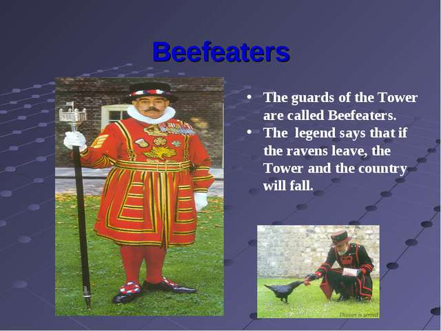 Beefeaters The guards of the Tower are called Beefeaters. The legend says tha...