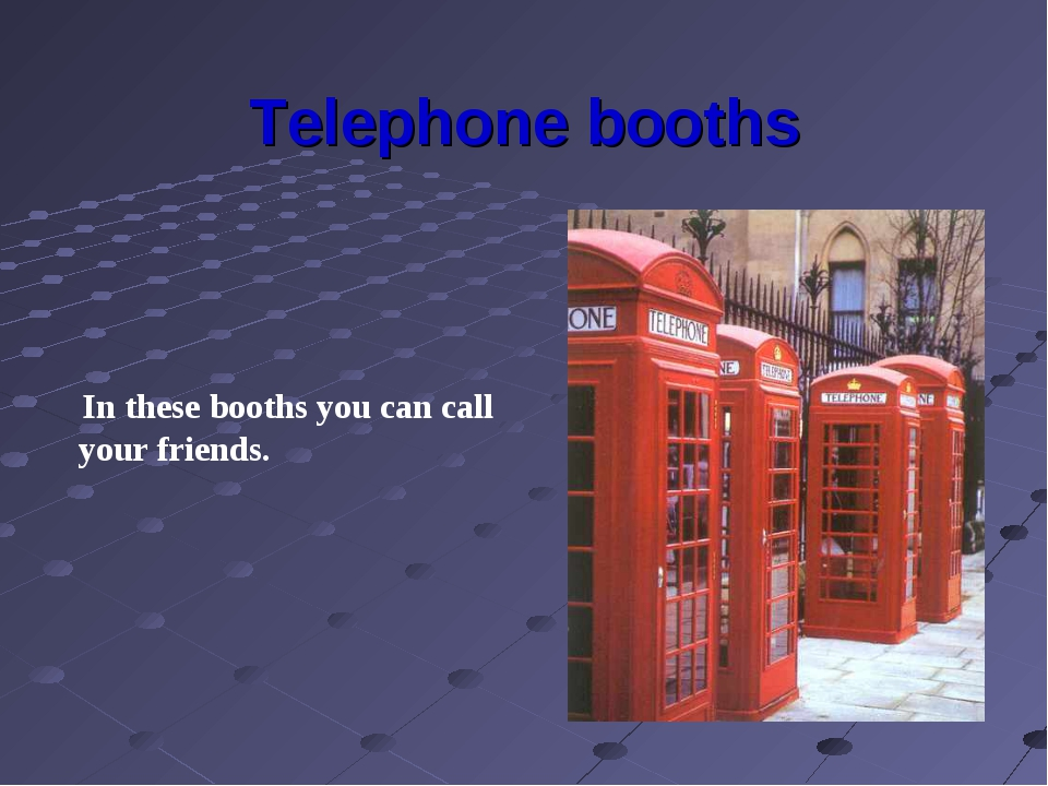 Telephone booths In these booths you can call your friends.