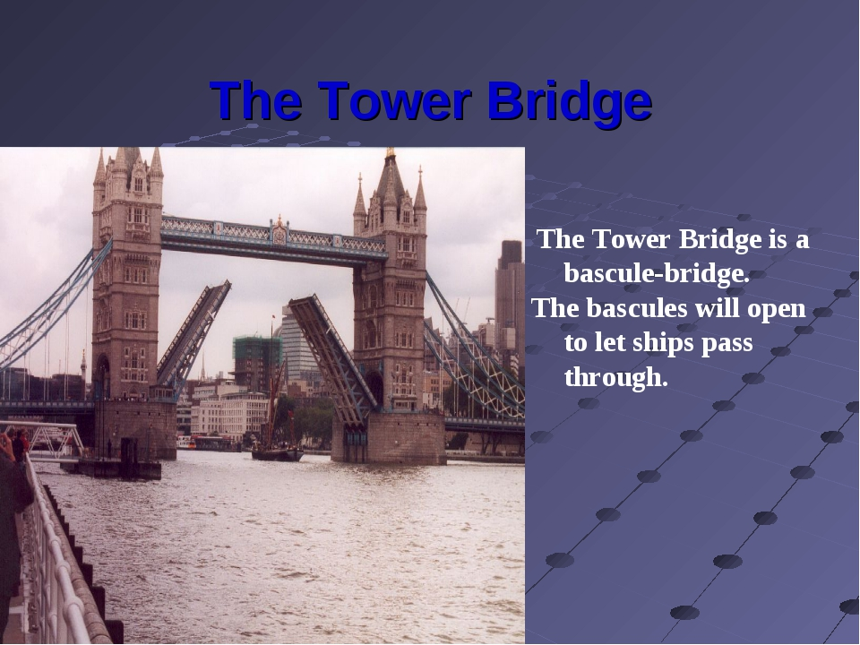 The Tower Bridge The Tower Bridge is a bascule-bridge. The bascules will open...