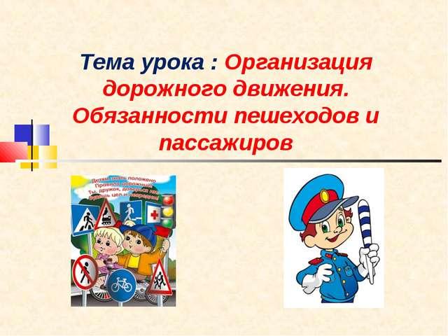 Тема урока : Организация дорожного движения. Обязанности пешеходов и пассажиров