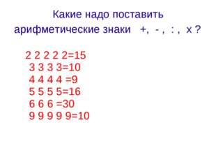 Какие надо поставить арифметические знаки +, - , : , х ? 2 2 2 2 2=15 3 3 3 3