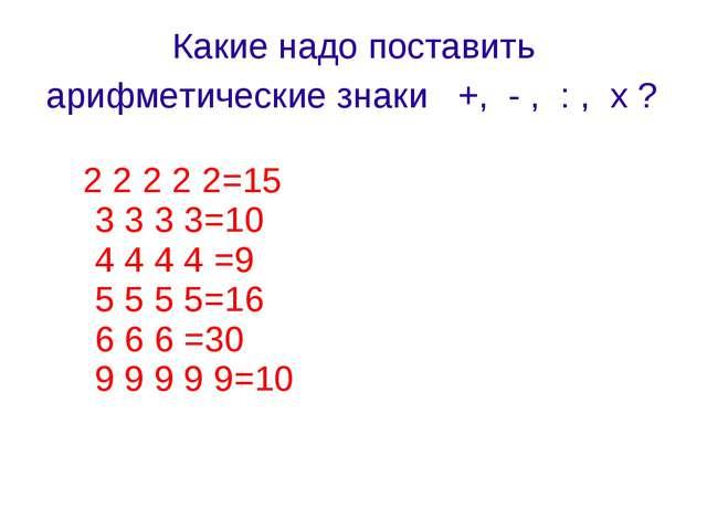 Какие надо поставить арифметические знаки +, - , : , х ? 2 2 2 2 2=15 3 3 3 3...