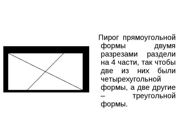 Пирог прямоугольной формы двумя разрезами раздели на 4 части, так чтобы две...