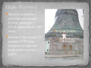 Царь- Колокол Высота колокола с ушками составляет 6,24м,диаметр— 6,6м, ма