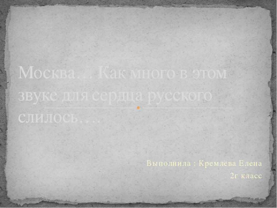 Выполнила : Кремлёва Елена 2г класс Москва… Как много в этом звуке для сердца...