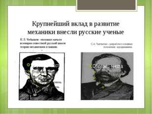 Крупнейший вклад в развитие механики внесли русские ученые П.Л. Чебышев –поло