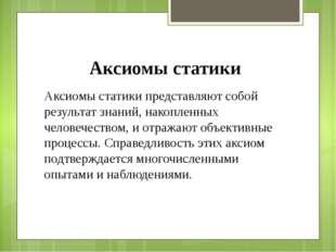 Аксиомы статики Аксиомы статики представляют собой результат знаний, накоплен