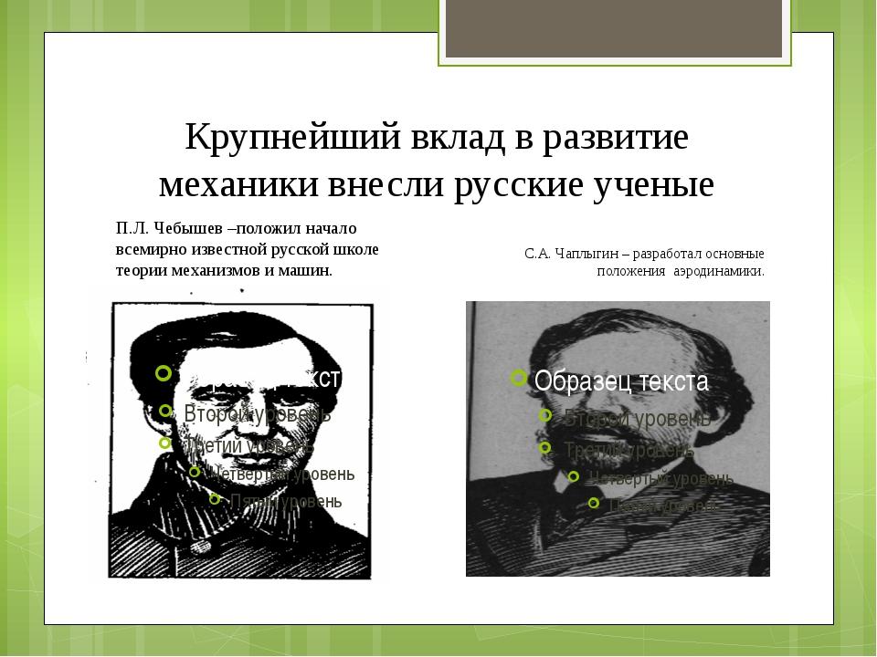 Крупнейший вклад в развитие механики внесли русские ученые П.Л. Чебышев –поло...