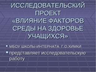 ИССЛЕДОВАТЕЛЬСКИЙ ПРОЕКТ «ВЛИЯНИЕ ФАКТОРОВ СРЕДЫ НА ЗДОРОВЬЕ УЧАЩИХСЯ» МБОУ