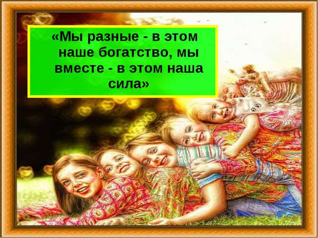 «Мы разные - в этом наше богатство, мы вместе - в этом наша сила»