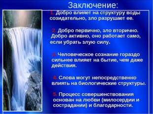 Заключение: 1. Добро влияет на структуру воды созидательно, зло разрушает ее