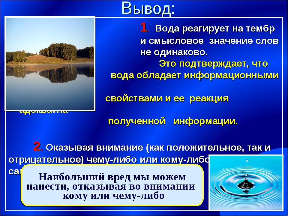 Вывод: 1. Вода реагирует на тембр и смысловое значение слов не одинаково. Это...
