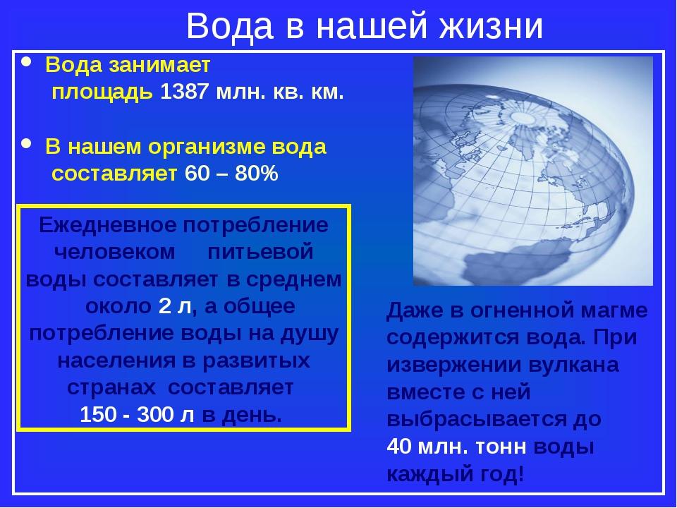 Вода в нашей жизни Вода занимает площадь 1387 млн. кв. км. В нашем организме...