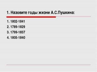 1. Назовите годы жизни А.С.Пушкина: 1. 1802-1841 2. 1789-1829 3. 1799-1837 4.
