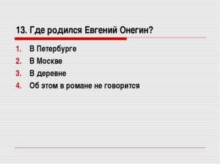 13. Где родился Евгений Онегин? В Петербурге В Москве В деревне Об этом в ром