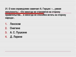 21. О ком справедливо замечает А. Герцен: «…умная ненужность». «Он никогда не