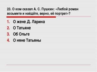 23. О ком сказал А. С. Пушкин: «Любой роман возьмите и найдёте, верно, её пор