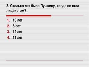 3. Сколько лет было Пушкину, когда он стал лицеистом? 10 лет 8 лет 12 лет 11