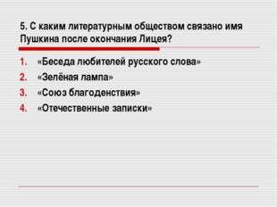 5. С каким литературным обществом связано имя Пушкина после окончания Лицея?