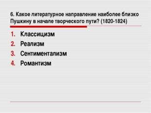 6. Какое литературное направление наиболее близко Пушкину в начале творческог