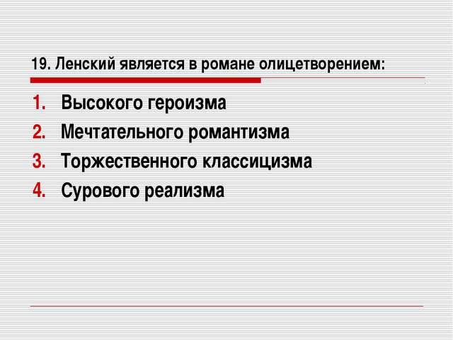 19. Ленский является в романе олицетворением: Высокого героизма Мечтательного...