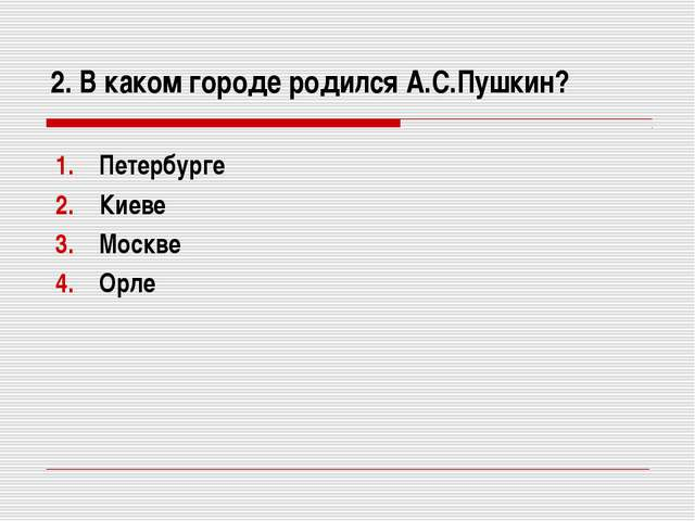 2. В каком городе родился А.С.Пушкин? Петербурге Киеве Москве Орле