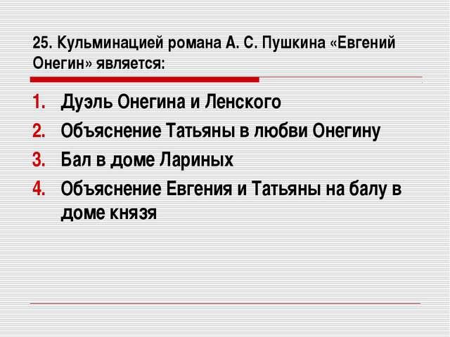 25. Кульминацией романа А. С. Пушкина «Евгений Онегин» является: Дуэль Онегин...
