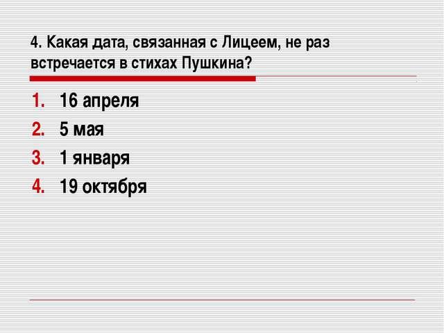 4. Какая дата, связанная с Лицеем, не раз встречается в стихах Пушкина? 16 ап...