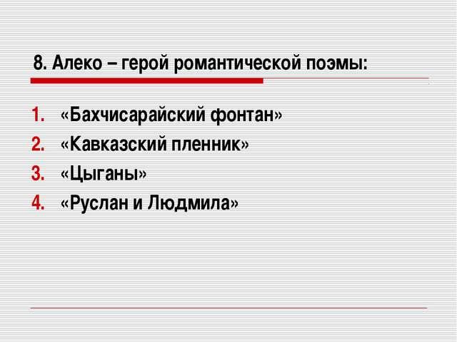 8. Алеко – герой романтической поэмы: «Бахчисарайский фонтан» «Кавказский пле...