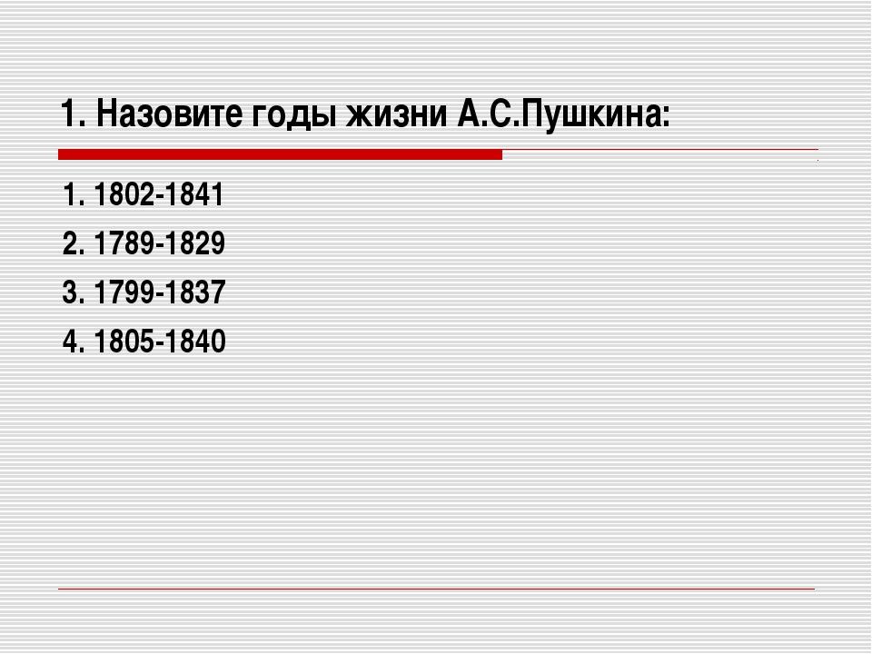 1. Назовите годы жизни А.С.Пушкина: 1. 1802-1841 2. 1789-1829 3. 1799-1837 4....