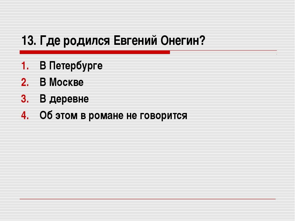 13. Где родился Евгений Онегин? В Петербурге В Москве В деревне Об этом в ром...